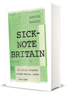 Sick-Note Britain: How Social Problems Became Medical Issues  by Adrian Massey  Hardback | February 2019 £20.00 | 9781787381223 | 368ppp